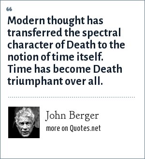 John Berger: Modern thought has transferred the spectral character of Death to the notion of time itself. Time has become Death triumphant over all.