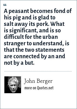 John Berger: A peasant becomes fond of his pig and is glad to salt away its pork. What is significant, and is so difficult for the urban stranger to understand, is that the two statements are connected by an and not by a but.