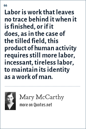 Mary McCarthy: Labor is work that leaves no trace behind it when it is finished, or if it does, as in the case of the tilled field, this product of human activity requires still more labor, incessant, tireless labor, to maintain its identity as a work of man.