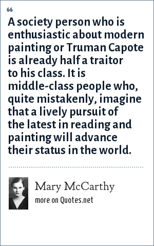 Mary McCarthy: A society person who is enthusiastic about modern painting or Truman Capote is already half a traitor to his class. It is middle-class people who, quite mistakenly, imagine that a lively pursuit of the latest in reading and painting will advance their status in the world.