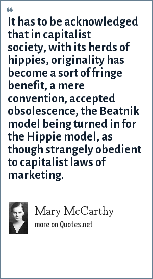 Mary McCarthy: It has to be acknowledged that in capitalist society, with its herds of hippies, originality has become a sort of fringe benefit, a mere convention, accepted obsolescence, the Beatnik model being turned in for the Hippie model, as though strangely obedient to capitalist laws of marketing.