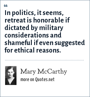 Mary McCarthy: In politics, it seems, retreat is honorable if dictated by military considerations and shameful if even suggested for ethical reasons.