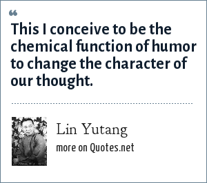 Lin Yutang: This I conceive to be the chemical function of humor to change the character of our thought.