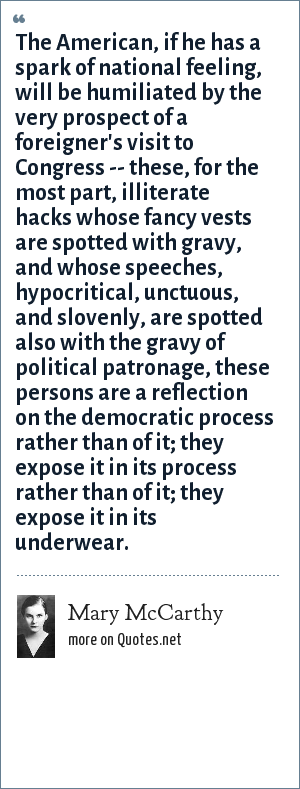 Mary McCarthy: The American, if he has a spark of national feeling, will be humiliated by the very prospect of a foreigner's visit to Congress -- these, for the most part, illiterate hacks whose fancy vests are spotted with gravy, and whose speeches, hypocritical, unctuous, and slovenly, are spotted also with the gravy of political patronage, these persons are a reflection on the democratic process rather than of it; they expose it in its process rather than of it; they expose it in its underwear.
