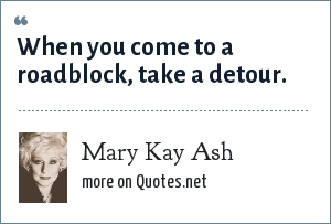 Mary Kay Ash: When you come to a roadblock, take a detour.