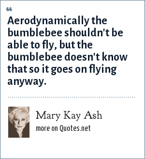 Mary Kay Ash: Aerodynamically the bumblebee shouldn't be able to fly, but the bumblebee doesn't know that so it goes on flying anyway.