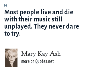 Mary Kay Ash: Most people live and die with their music still unplayed. They never dare to try.