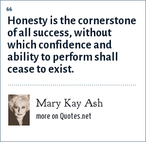 Mary Kay Ash: Honesty is the cornerstone of all success, without which confidence and ability to perform shall cease to exist.