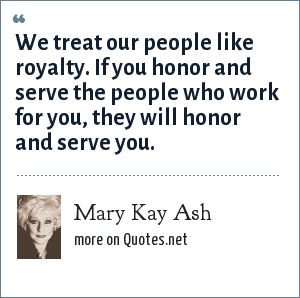 Mary Kay Ash: We treat our people like royalty. If you honor and serve the people who work for you, they will honor and serve you.