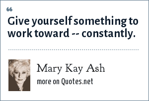 Mary Kay Ash: Give yourself something to work toward -- constantly.