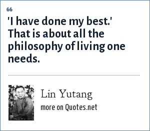 Lin Yutang: 'I have done my best.' That is about all the philosophy of living one needs.