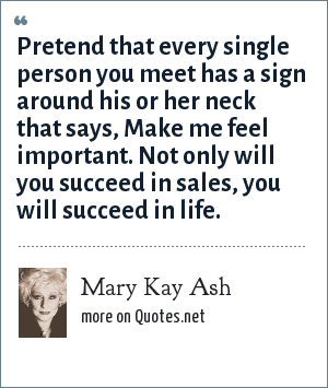Mary Kay Ash: Pretend that every single person you meet has a sign around his or her neck that says, Make me feel important. Not only will you succeed in sales, you will succeed in life.