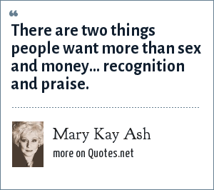 Mary Kay Ash: There are two things people want more than sex and money... recognition and praise.