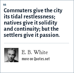 E. B. White: Commuters give the city its tidal restlessness; natives give it solidity and continuity; but the settlers give it passion.