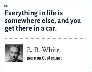 E. B. White: Everything in life is somewhere else, and you get there in a car.