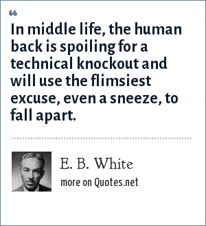E. B. White: In middle life, the human back is spoiling for a technical knockout and will use the flimsiest excuse, even a sneeze, to fall apart.