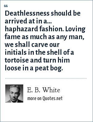 E. B. White: Deathlessness should be arrived at in a... haphazard fashion. Loving fame as much as any man, we shall carve our initials in the shell of a tortoise and turn him loose in a peat bog.