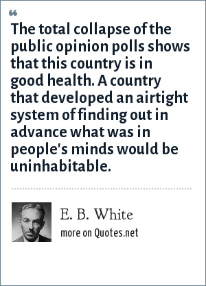 E. B. White: The total collapse of the public opinion polls shows that this country is in good health. A country that developed an airtight system of finding out in advance what was in people's minds would be uninhabitable.