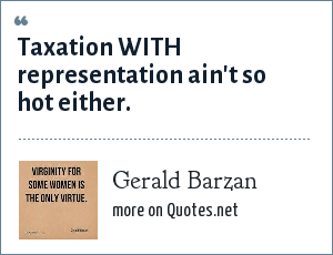 Gerald Barzan: Taxation WITH representation ain't so hot either.