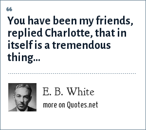 E. B. White: You have been my friends, replied Charlotte, that in itself is a tremendous thing...