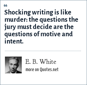 E. B. White: Shocking writing is like murder: the questions the jury must decide are the questions of motive and intent.