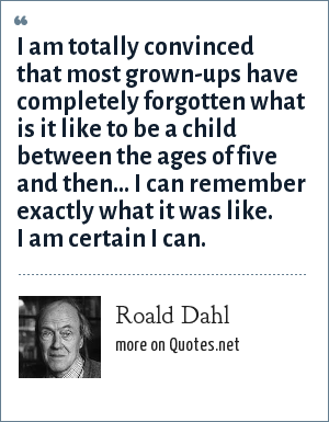 Roald Dahl: I am totally convinced that most grown-ups have completely forgotten what is it like to be a child between the ages of five and then... I can remember exactly what it was like. I am certain I can.