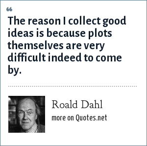 Roald Dahl: The reason I collect good ideas is because plots themselves are very difficult indeed to come by.
