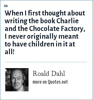 Roald Dahl: When I first thought about writing the book Charlie and the Chocolate Factory, I never originally meant to have children in it at all!