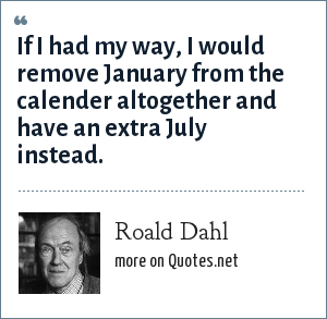 Roald Dahl: If I had my way, I would remove January from the calender altogether and have an extra July instead.