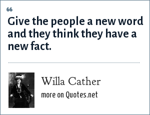 Willa Cather: Give the people a new word and they think they have a new fact.