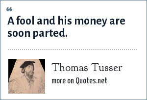 Thomas Tusser: A fool and his money are soon parted.