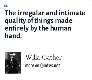 Willa Cather: The irregular and intimate quality of things made entirely by the human hand.
