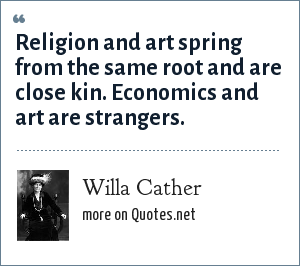 Willa Cather: Religion and art spring from the same root and are close kin. Economics and art are strangers.