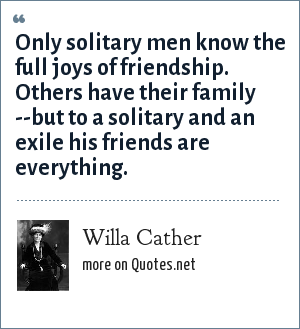 Willa Cather: Only solitary men know the full joys of friendship. Others have their family --but to a solitary and an exile his friends are everything.