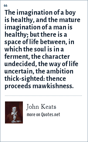 John Keats: The imagination of a boy is healthy, and the mature imagination of a man is healthy; but there is a space of life between, in which the soul is in a ferment, the character undecided, the way of life uncertain, the ambition thick-sighted: thence proceeds mawkishness.