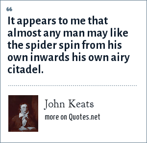 John Keats: It appears to me that almost any man may like the spider spin from his own inwards his own airy citadel.