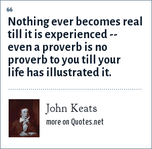 John Keats: Nothing ever becomes real till it is experienced -- even a proverb is no proverb to you till your life has illustrated it.