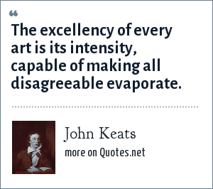 John Keats: The excellency of every art is its intensity, capable of making all disagreeable evaporate.