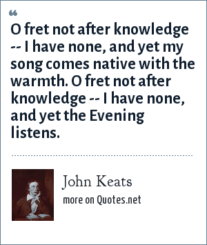 John Keats: O fret not after knowledge -- I have none, and yet my song comes native with the warmth. O fret not after knowledge -- I have none, and yet the Evening listens.