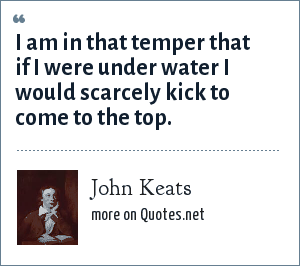 John Keats: I am in that temper that if I were under water I would scarcely kick to come to the top.
