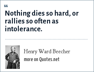 Henry Ward Beecher: Nothing dies so hard, or rallies so often as intolerance.