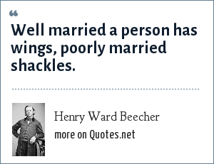 Henry Ward Beecher: Well married a person has wings, poorly married shackles.