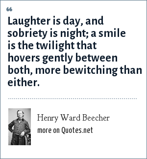Henry Ward Beecher: Laughter is day, and sobriety is night; a smile is the twilight that hovers gently between both, more bewitching than either.