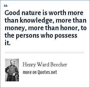 Henry Ward Beecher: Good nature is worth more than knowledge, more than money, more than honor, to the persons who possess it.
