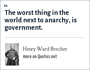 Henry Ward Beecher: The worst thing in the world next to anarchy, is government.