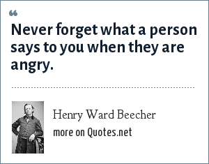 Henry Ward Beecher: Never forget what a person says to you when they are angry.