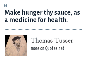 Thomas Tusser: Make hunger thy sauce, as a medicine for health.