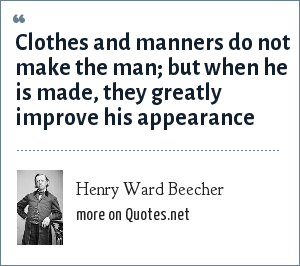 Henry Ward Beecher: Clothes and manners do not make the man; but when he is made, they greatly improve his appearance