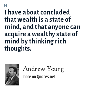 Andrew Young: I have about concluded that wealth is a state of mind, and that anyone can acquire a wealthy state of mind by thinking rich thoughts.