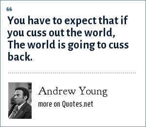 Andrew Young: You have to expect that if you cuss out the world, The world is going to cuss back.